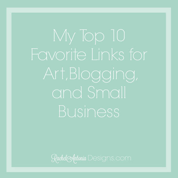My Top 10 Favorite Links for Art, Blogging, and Small Business Rachel Antonia Designs